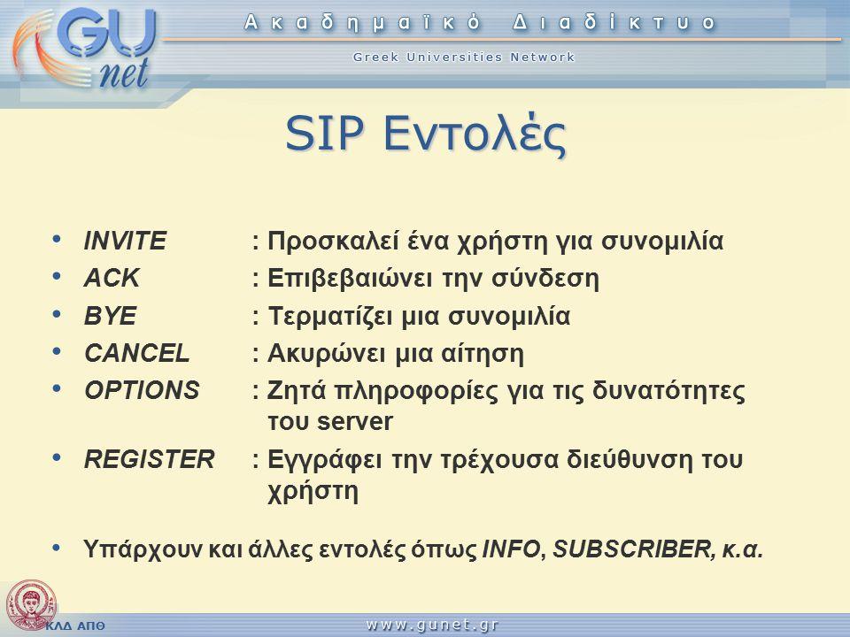 ΚΛΔ ΑΠΘ SIP Εντολές INVITE: Προσκαλεί ένα χρήστη για συνομιλία ACK: Επιβεβαιώνει την σύνδεση BYE: Τερματίζει μια συνομιλία CANCEL: Ακυρώνει μια αίτηση OPTIONS: Ζητά πληροφορίες για τις δυνατότητες του server REGISTER:Εγγράφει την τρέχουσα διεύθυνση του χρήστη Υπάρχουν και άλλες εντολές όπως INFO, SUBSCRIBER, κ.α.