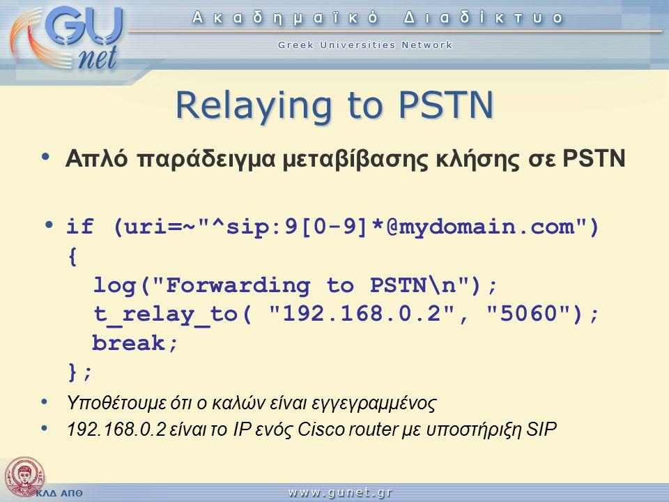 ΚΛΔ ΑΠΘ Relaying to PSTN Απλό παράδειγμα μεταβίβασης κλήσης σε PSTN if (uri=~ ^sip:9[0-9]*@mydomain.com ) { log( Forwarding to PSTN\n ); t_relay_to( 192.168.0.2 , 5060 ); break; }; Υποθέτουμε ότι ο καλών είναι εγγεγραμμένος 192.168.0.2 είναι το IP ενός Cisco router με υποστήριξη SIP