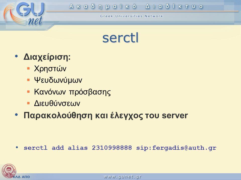 ΚΛΔ ΑΠΘ serctl Διαχείριση:  Xρηστών  Ψευδωνύμων  Κανόνων πρόσβασης  Διευθύνσεων Παρακολούθηση και έλεγχος του server serctl add alias 2310998888 sip:fergadis@auth.gr