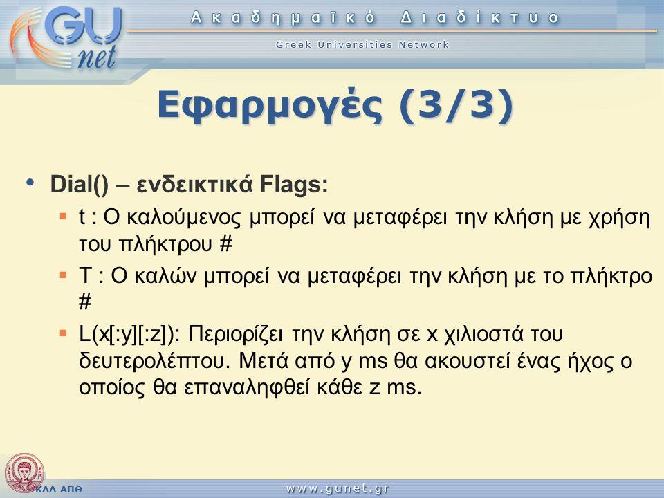 ΚΛΔ ΑΠΘ Εφαρμογές (3/3) Dial() – ενδεικτικά Flags:  t : Ο καλούμενος μπορεί να μεταφέρει την κλήση με χρήση του πλήκτρου #  T : Ο καλών μπορεί να μεταφέρει την κλήση με το πλήκτρο #  L(x[:y][:z]): Περιορίζει την κλήση σε x χιλιοστά του δευτερολέπτου.