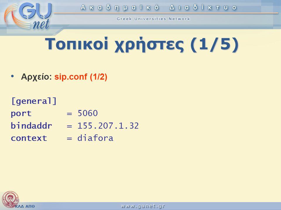 ΚΛΔ ΑΠΘ Τοπικοί χρήστες (1/5) Αρχείο: sip.conf (1/2) [general] port = 5060 bindaddr = 155.207.1.32 context = diafora