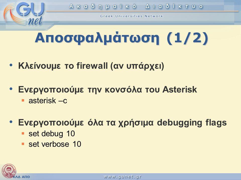 Αποσφαλμάτωση (1/2) Κλείνουμε το firewall (αν υπάρχει) Ενεργοποιούμε την κονσόλα του Asterisk  asterisk –c Ενεργοποιούμε όλα τα χρήσιμα debugging flags  set debug 10  set verbose 10