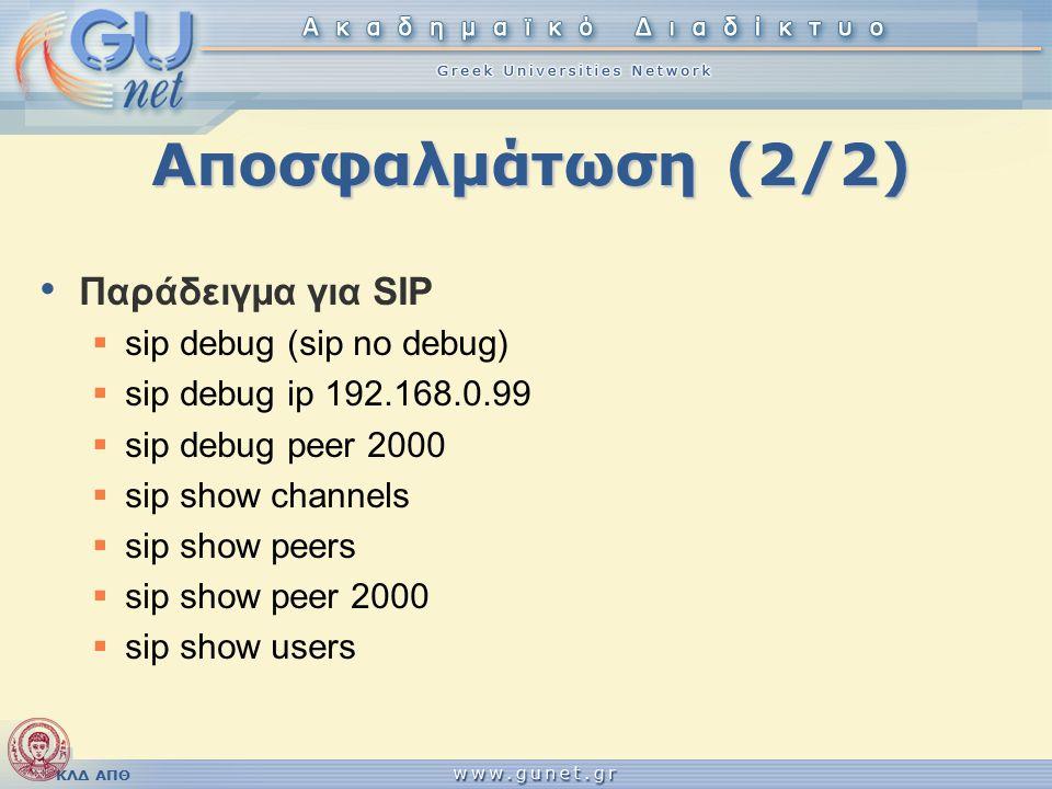 ΚΛΔ ΑΠΘ Αποσφαλμάτωση (2/2) Παράδειγμα για SIP  sip debug (sip no debug)  sip debug ip 192.168.0.99  sip debug peer 2000  sip show channels  sip show peers  sip show peer 2000  sip show users