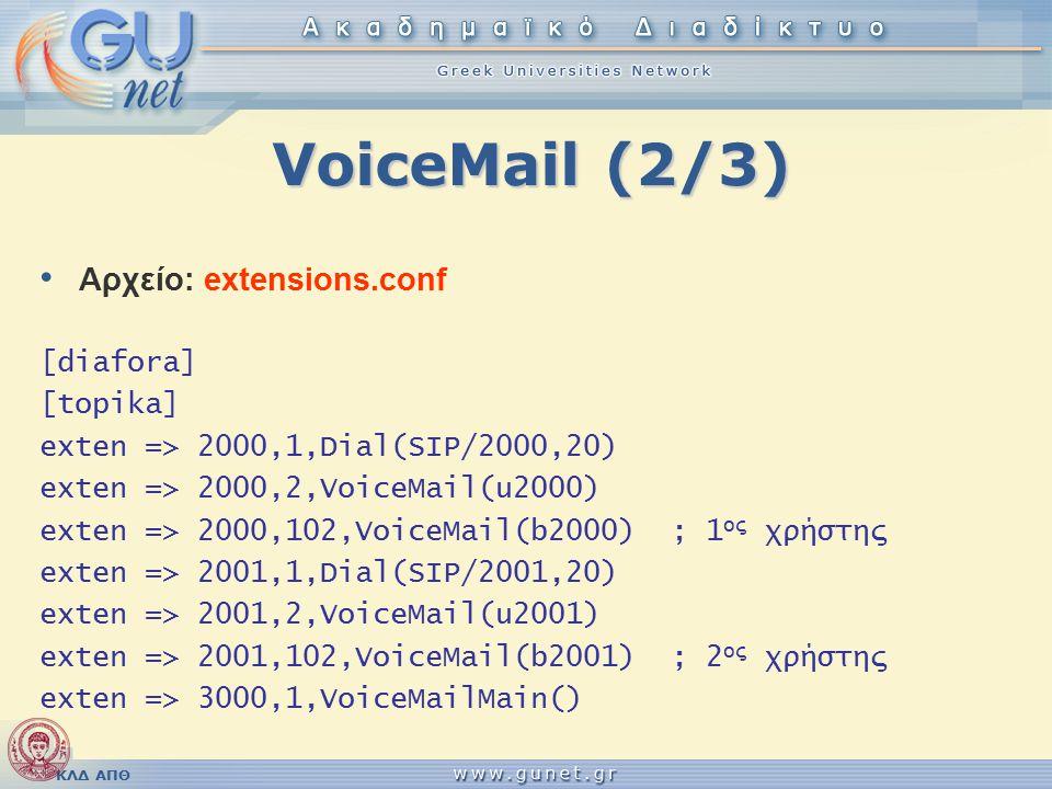 ΚΛΔ ΑΠΘ VoiceMail (2/3) Αρχείο: extensions.conf [diafora] [topika] exten => 2000,1,Dial(SIP/2000,20) exten => 2000,2,VoiceMail(u2000) exten => 2000,102,VoiceMail(b2000); 1 ος χρήστης exten => 2001,1,Dial(SIP/2001,20) exten => 2001,2,VoiceMail(u2001) exten => 2001,102,VoiceMail(b2001); 2 ος χρήστης exten => 3000,1,VoiceMailMain()