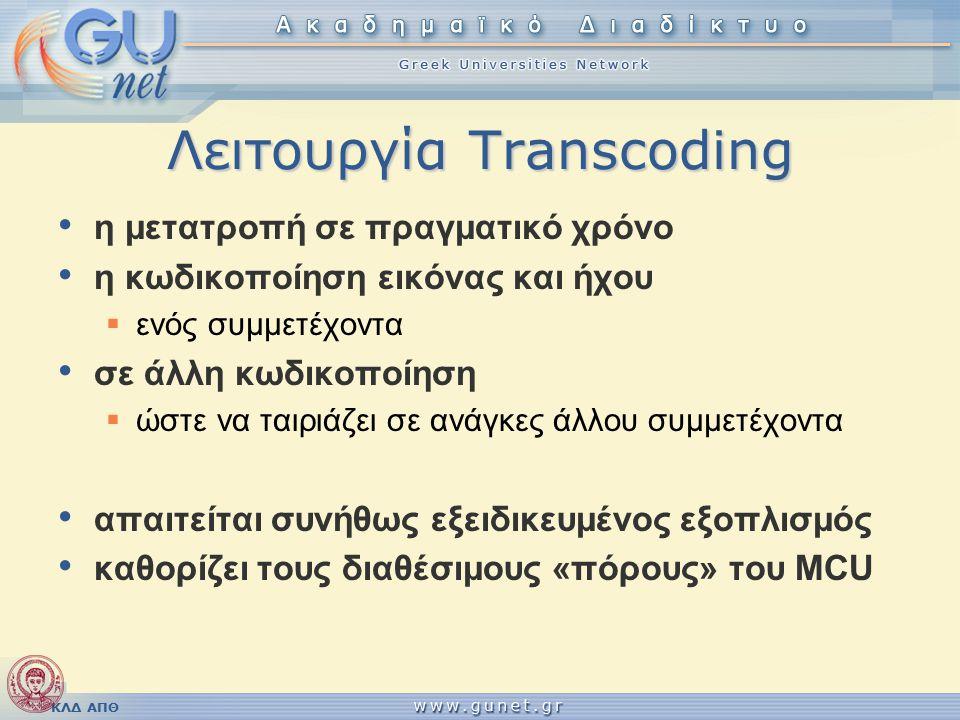 ΚΛΔ ΑΠΘ Λειτουργία Transcoding η μετατροπή σε πραγματικό χρόνο η κωδικοποίηση εικόνας και ήχου  ενός συμμετέχοντα σε άλλη κωδικοποίηση  ώστε να ταιριάζει σε ανάγκες άλλου συμμετέχοντα απαιτείται συνήθως εξειδικευμένος εξοπλισμός καθορίζει τους διαθέσιμους «πόρους» του MCU