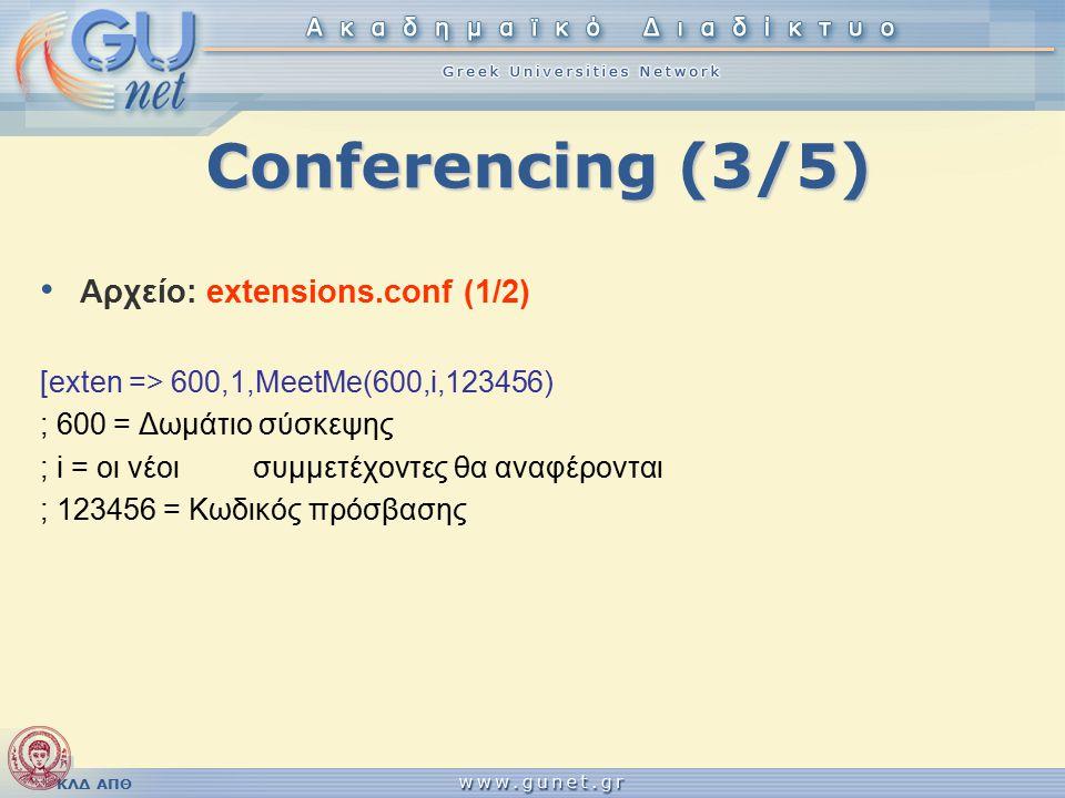 ΚΛΔ ΑΠΘ Conferencing (3/5) Αρχείο: extensions.conf (1/2) [exten => 600,1,MeetMe(600,i,123456) ; 600 = Δωμάτιο σύσκεψης ; i = οι νέοι συμμετέχοντες θα αναφέρονται ; 123456 = Κωδικός πρόσβασης