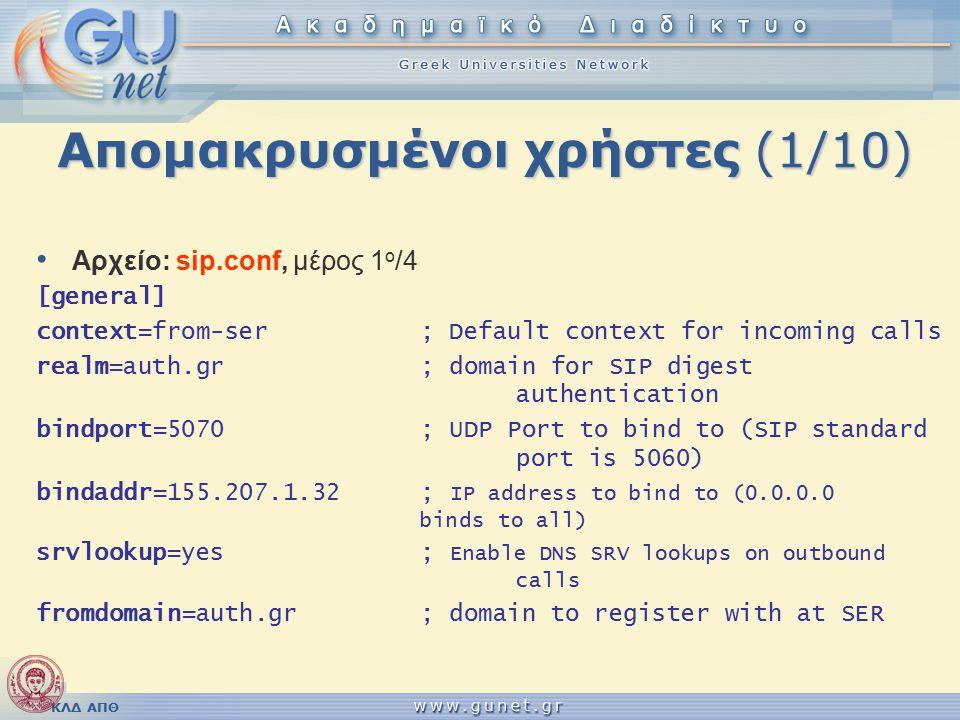 ΚΛΔ ΑΠΘ Απομακρυσμένοι χρήστες (1/10) Αρχείο: sip.conf, μέρος 1 ο /4 [general] context=from-ser; Default context for incoming calls realm=auth.gr; domain for SIP digest authentication bindport=5070; UDP Port to bind to (SIP standard port is 5060) bindaddr=155.207.1.32; IP address to bind to (0.0.0.0 binds to all) srvlookup=yes; Enable DNS SRV lookups on outbound calls fromdomain=auth.gr; domain to register with at SER