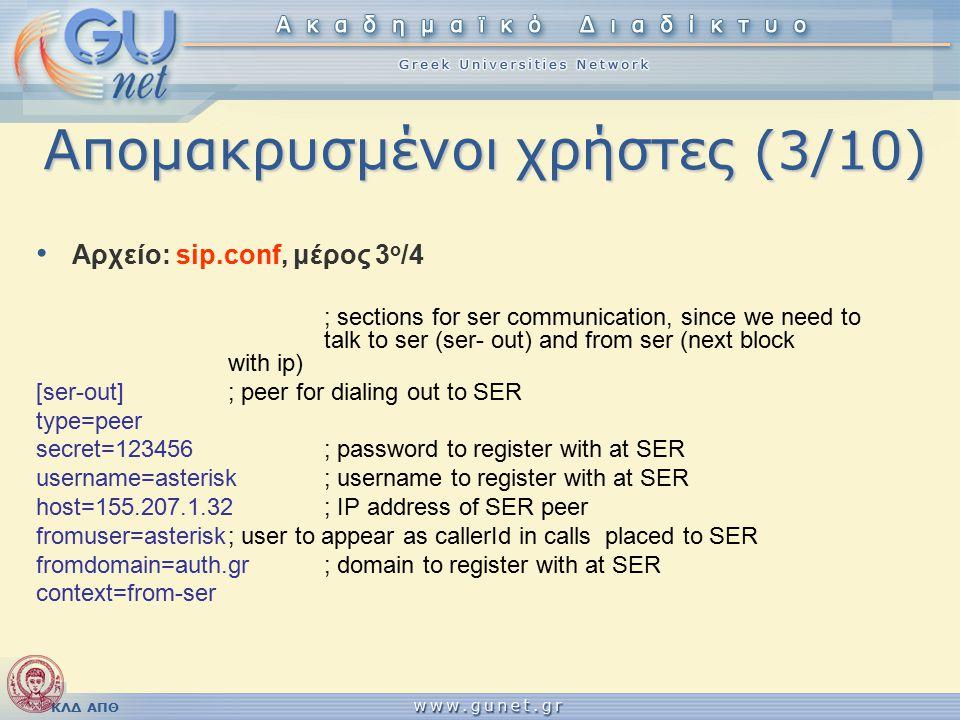 ΚΛΔ ΑΠΘ Απομακρυσμένοι χρήστες (3/10) Αρχείο: sip.conf, μέρος 3 ο /4 ; sections for ser communication, since we need to talk to ser (ser- out) and from ser (next block with ip) [ser-out]; peer for dialing out to SER type=peer secret=123456; password to register with at SER username=asterisk; username to register with at SER host=155.207.1.32; IP address of SER peer fromuser=asterisk; user to appear as callerId in calls placed to SER fromdomain=auth.gr; domain to register with at SER context=from-ser