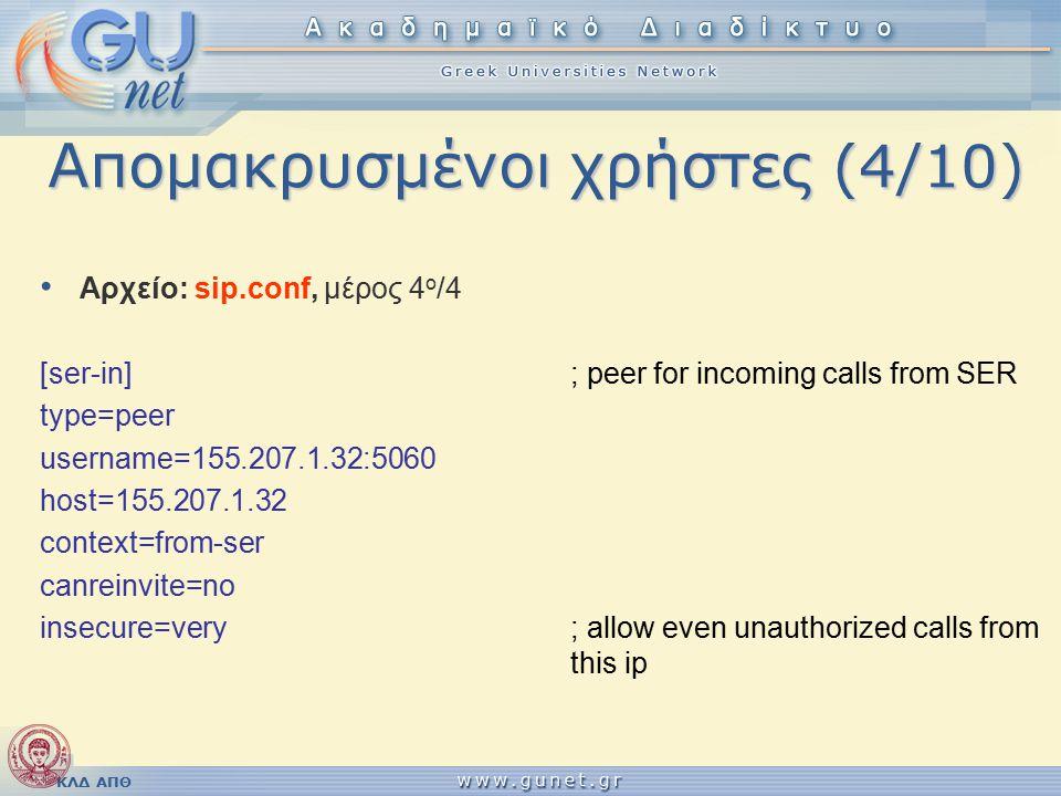 ΚΛΔ ΑΠΘ Απομακρυσμένοι χρήστες (4/10) Αρχείο: sip.conf, μέρος 4 ο /4 [ser-in] ; peer for incoming calls from SER type=peer username=155.207.1.32:5060 host=155.207.1.32 context=from-ser canreinvite=no insecure=very ; allow even unauthorized calls from this ip