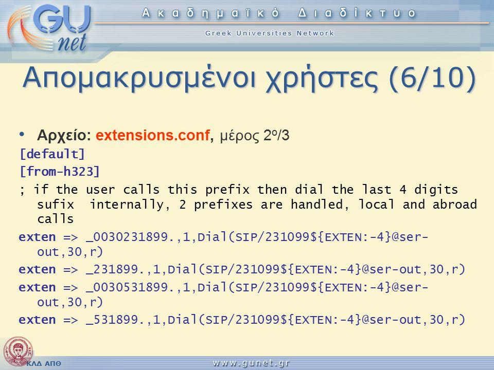 ΚΛΔ ΑΠΘ Απομακρυσμένοι χρήστες (6/10) Αρχείο: extensions.conf, μέρος 2 ο /3 [default] [from-h323] ; if the user calls this prefix then dial the last 4 digits sufix internally, 2 prefixes are handled, local and abroad calls exten => _0030231899.,1,Dial(SIP/231099${EXTEN:-4}@ser- out,30,r) exten => _231899.,1,Dial(SIP/231099${EXTEN:-4}@ser-out,30,r) exten => _0030531899.,1,Dial(SIP/231099${EXTEN:-4}@ser- out,30,r) exten => _531899.,1,Dial(SIP/231099${EXTEN:-4}@ser-out,30,r)