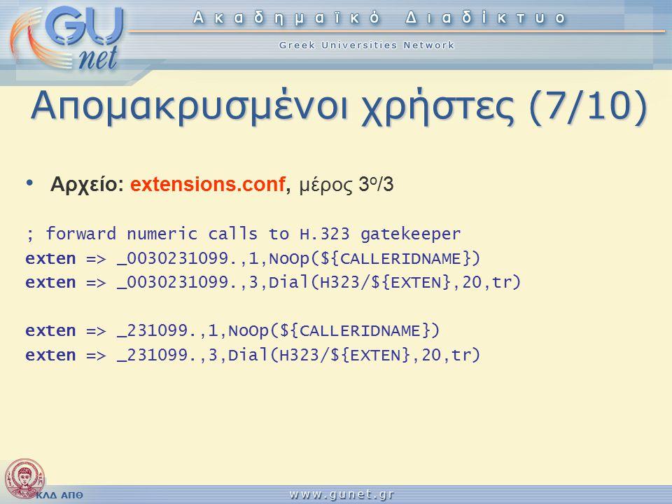 ΚΛΔ ΑΠΘ Απομακρυσμένοι χρήστες (7/10) Αρχείο: extensions.conf, μέρος 3 ο /3 ; forward numeric calls to H.323 gatekeeper exten => _0030231099.,1,NoOp(${CALLERIDNAME}) exten => _0030231099.,3,Dial(H323/${EXTEN},20,tr) exten => _231099.,1,NoOp(${CALLERIDNAME}) exten => _231099.,3,Dial(H323/${EXTEN},20,tr)