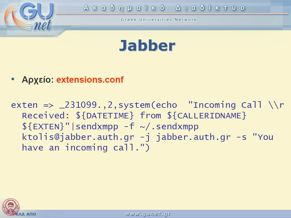 Jabber Αρχείο: extensions.conf exten => _231099.,2,system(echo Incoming Call \r Received: ${DATETIME} from ${CALLERIDNAME} ${EXTEN} |sendxmpp -f ~/.sendxmpp ktolis@jabber.auth.gr -j jabber.auth.gr -s You have an incoming call. )