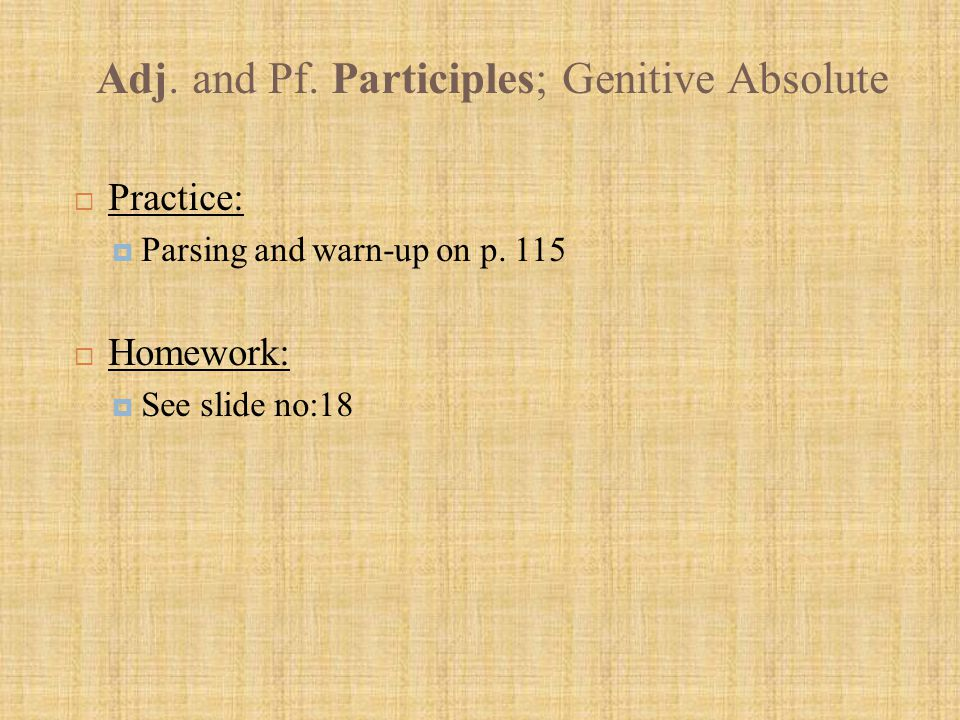 Adj. and Pf. Participles; Genitive Absolute  Practice:  Parsing and warn-up on p. 115  Homework:  See slide no:18
