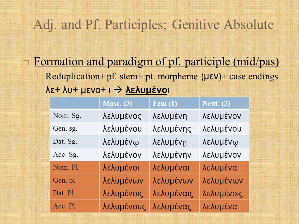 Adj. and Pf. Participles; Genitive Absolute  Formation and paradigm of pf. participle (mid/pas) Reduplication+ pf. stem+ pt. morpheme ( μεν )+ case e