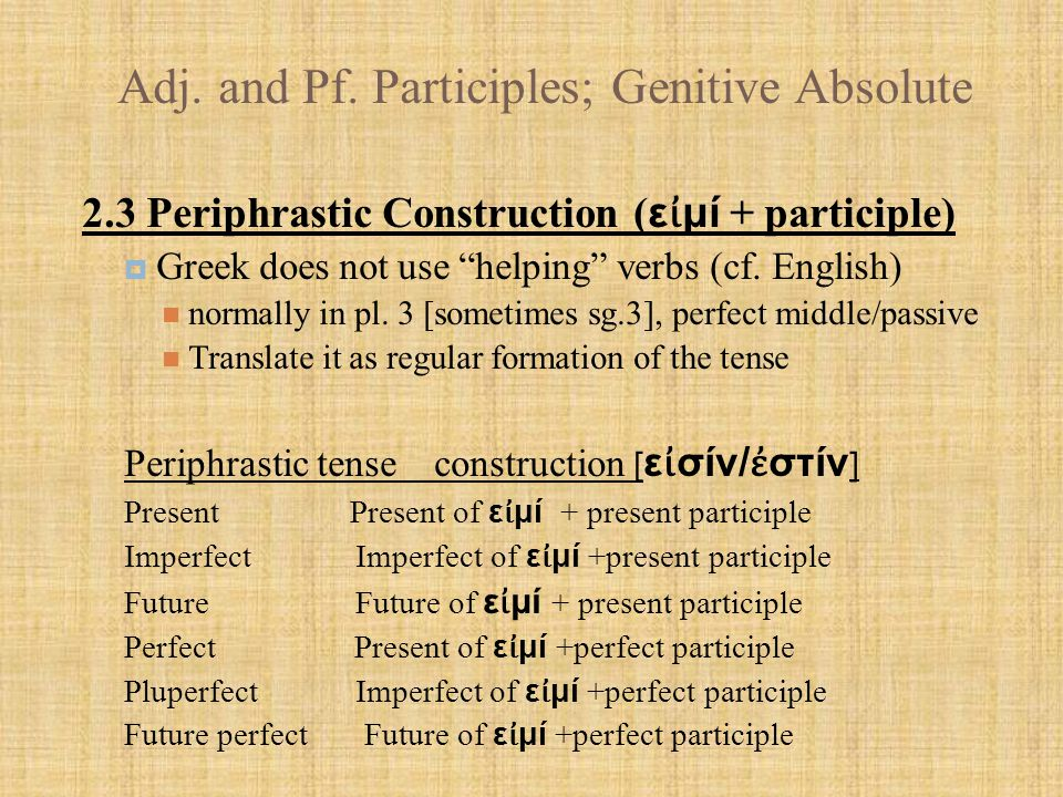 """Adj. and Pf. Participles; Genitive Absolute 2.3 Periphrastic Construction ( ε ἰ μί + participle)  Greek does not use """"helping"""" verbs (cf. English) no"""