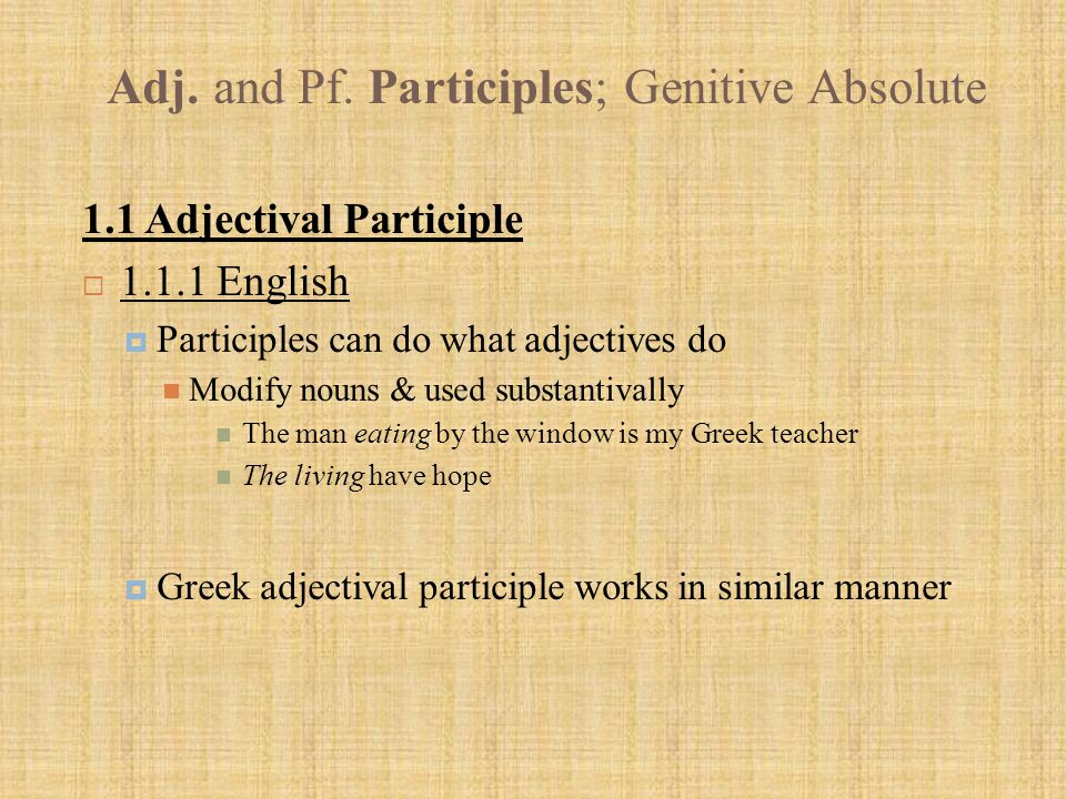Adj. and Pf. Participles; Genitive Absolute 1.1 Adjectival Participle  1.1.1 English  Participles can do what adjectives do Modify nouns & used subs