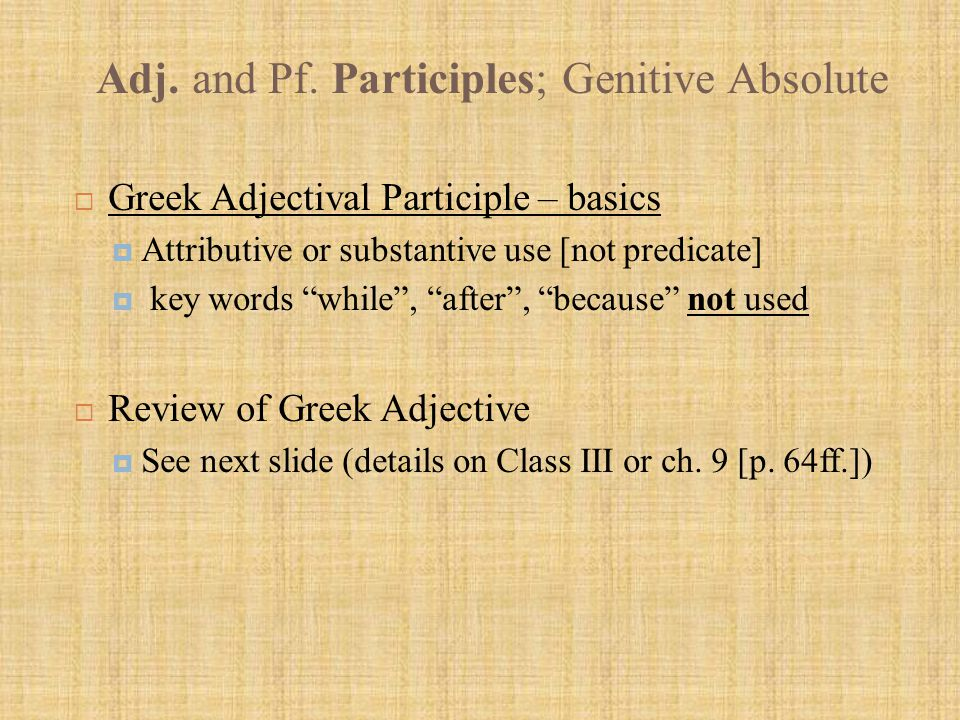 """Adj. and Pf. Participles; Genitive Absolute  Greek Adjectival Participle – basics  Attributive or substantive use [not predicate]  key words """"while"""