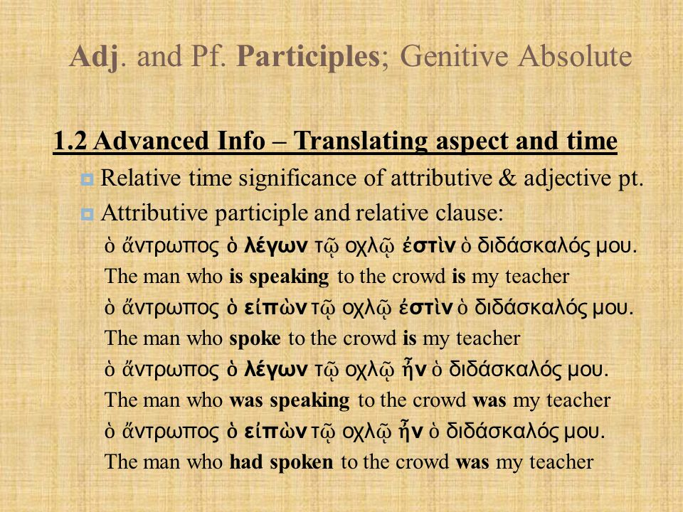 Adj. and Pf. Participles; Genitive Absolute 1.2 Advanced Info – Translating aspect and time  Relative time significance of attributive & adjective pt