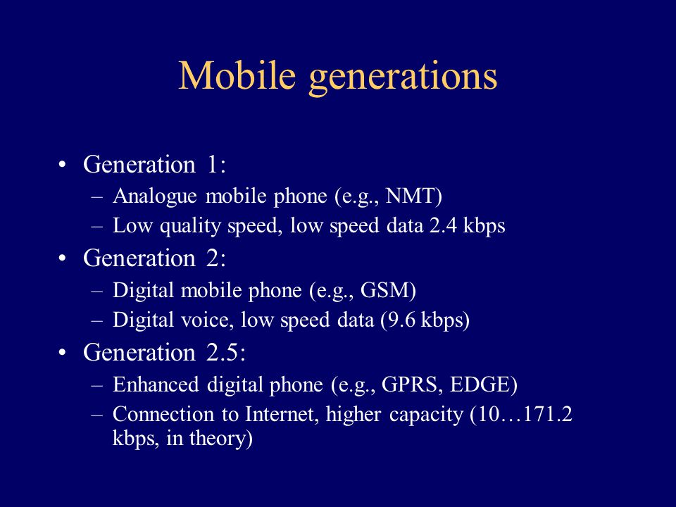 Mobile generations Generation 1: –Analogue mobile phone (e.g., NMT) –Low quality speed, low speed data 2.4 kbps Generation 2: –Digital mobile phone (e.g., GSM) –Digital voice, low speed data (9.6 kbps) Generation 2.5: –Enhanced digital phone (e.g., GPRS, EDGE) –Connection to Internet, higher capacity (10…171.2 kbps, in theory)