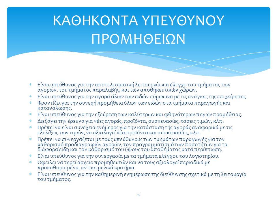  Είναι υπεύθυνος για την αποτελεσματική λειτουργία και έλεγχο του τμήματος των αγορών, του τμήματος παραλαβής, και των αποθηκευτικών χώρων.  Είναι υ