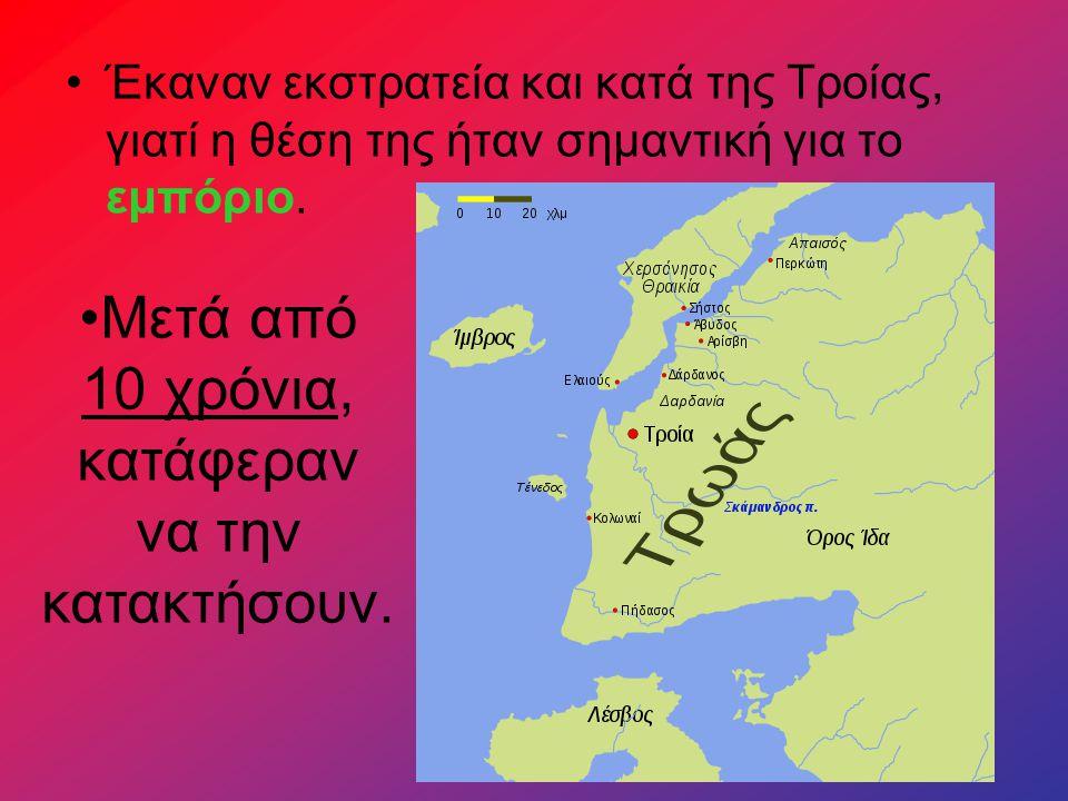 Έκαναν εκστρατεία και κατά της Τροίας, γιατί η θέση της ήταν σημαντική για το εμπόριο. Μετά από 10 χρόνια, κατάφεραν να την κατακτήσουν.