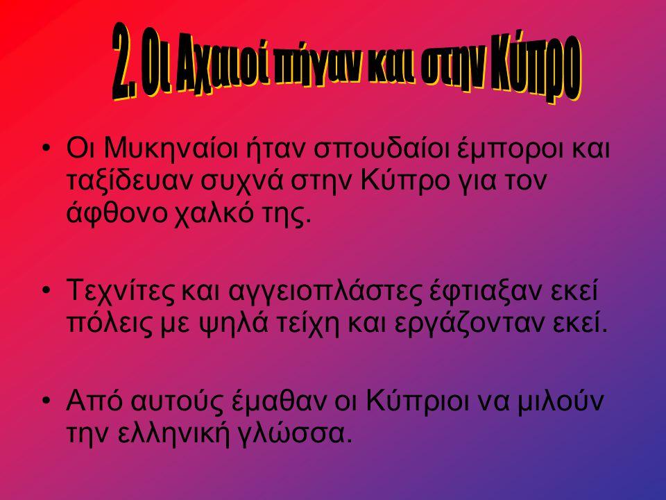 Οι Μυκηναίοι ήταν σπουδαίοι έμποροι και ταξίδευαν συχνά στην Κύπρο για τον άφθονο χαλκό της. Τεχνίτες και αγγειοπλάστες έφτιαξαν εκεί πόλεις με ψηλά τ