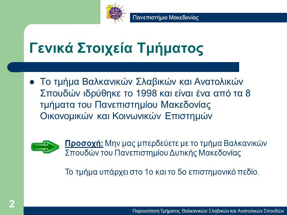 Παρουσίαση Τμήματος Βαλκανικών Σλαβικών και Ανατολικών Σπουδών Πανεπιστήμιο Μακεδονίας 2 Γενικά Στοιχεία Τμήματος Το τμήμα Βαλκανικών Σλαβικών και Ανατολικών Σπουδών ιδρύθηκε το 1998 και είναι ένα από τα 8 τμήματα του Πανεπιστημίου Μακεδονίας Οικονομικών και Κοινωνικών Επιστημών Προσοχή: Μην μας μπερδεύετε με το τμήμα Βαλκανικών Σπουδών του Πανεπιστημίου Δυτικής Μακεδονίας Το τμήμα υπάρχει στο 1ο και το 5ο επιστημονικό πεδίο.
