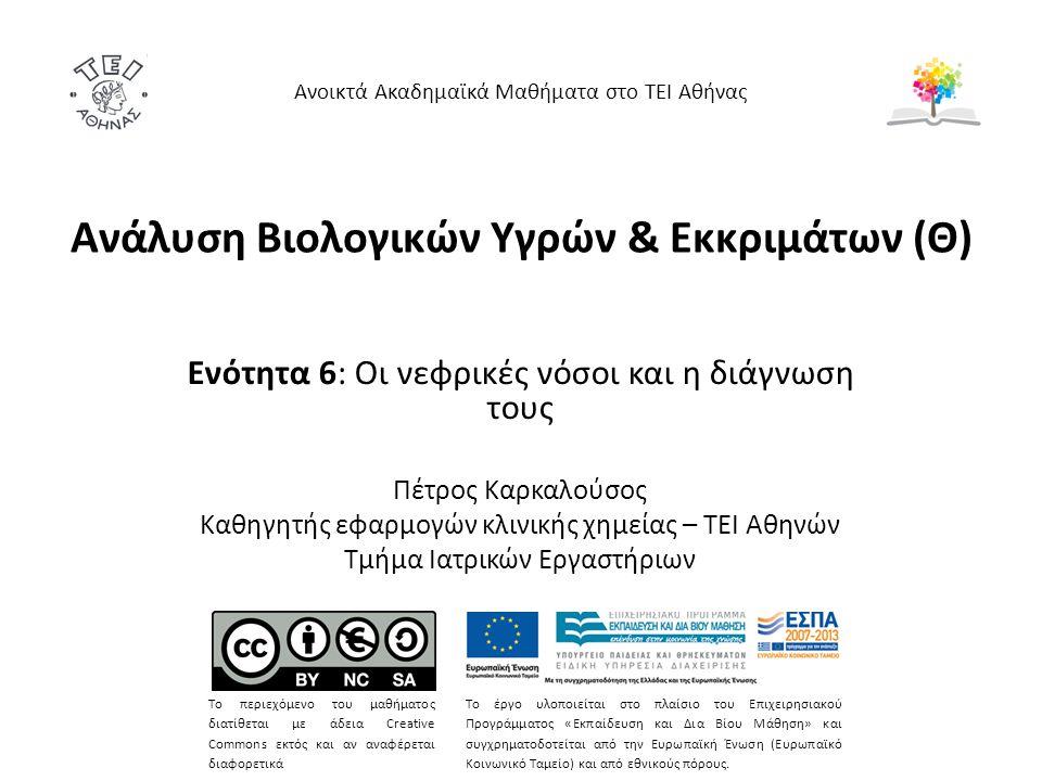 Ανάλυση Βιολογικών Υγρών & Εκκριμάτων (Θ) Ενότητα 6: Οι νεφρικές νόσοι και η διάγνωση τους Πέτρος Καρκαλούσος Καθηγητής εφαρμογών κλινικής χημείας – ΤΕΙ Αθηνών Τμήμα Ιατρικών Εργαστήριων Ανοικτά Ακαδημαϊκά Μαθήματα στο ΤΕΙ Αθήνας Το περιεχόμενο του μαθήματος διατίθεται με άδεια Creative Commons εκτός και αν αναφέρεται διαφορετικά Το έργο υλοποιείται στο πλαίσιο του Επιχειρησιακού Προγράμματος «Εκπαίδευση και Δια Βίου Μάθηση» και συγχρηματοδοτείται από την Ευρωπαϊκή Ένωση (Ευρωπαϊκό Κοινωνικό Ταμείο) και από εθνικούς πόρους.
