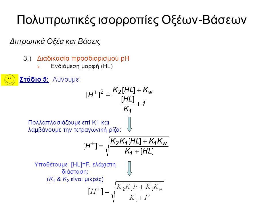 Πολυπρωτικές ισορροπίες Οξέων-Βάσεων Διπρωτικά Οξέα και Βάσεις 3.)Διαδικασία προσδιορισμού pH  Ενδιάμεση μορφή (HL) Στάδιο 5: Λύουμε: Εκτός ο παράγων