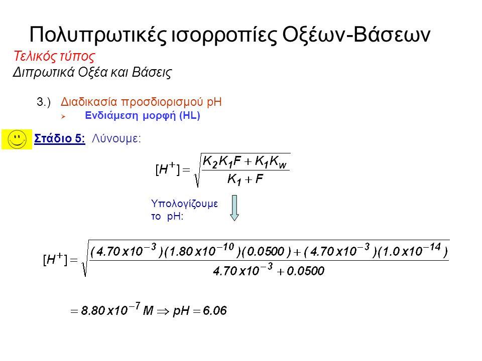 Πολυπρωτικές ισορροπίες Οξέων-Βάσεων Διπρωτικά Οξέα και Βάσεις 3.)Διαδικασία προσδιορισμού pH  Ενδιάμεση μορφή (HL) Στάδιο 5: Λύνουμε: Πολλαπλασιάζου
