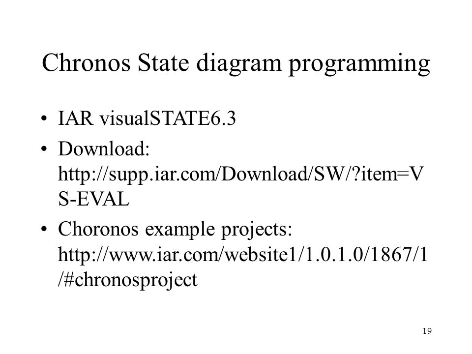 19 Chronos State diagram programming IAR visualSTATE6.3 Download: http://supp.iar.com/Download/SW/ item=V S-EVAL Choronos example projects: http://www.iar.com/website1/1.0.1.0/1867/1 /#chronosproject