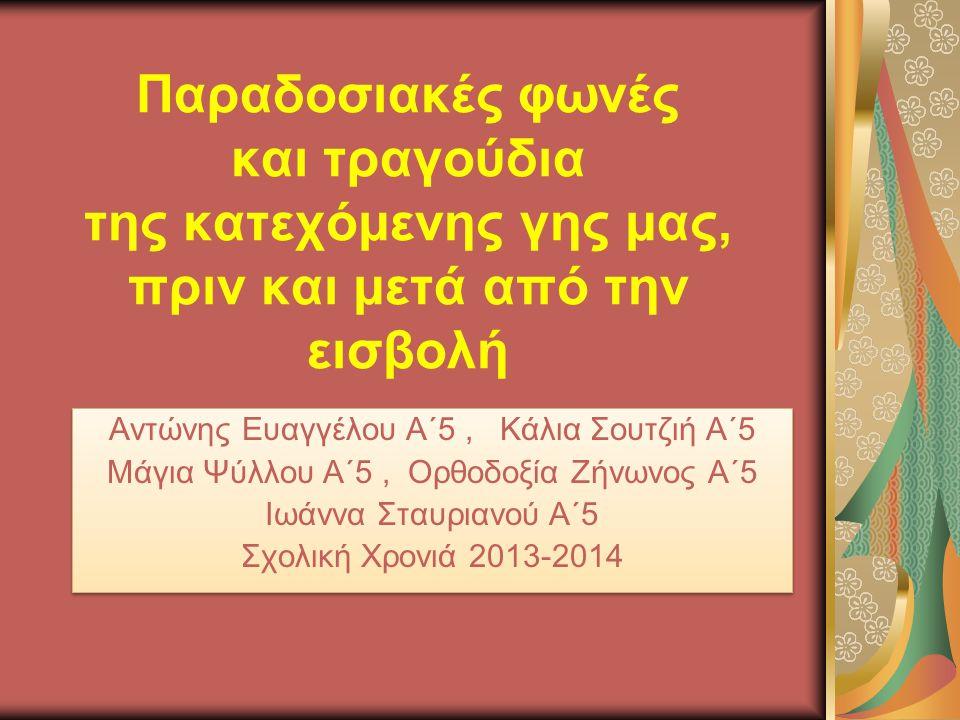 Παραδοσιακές φωνές και τραγούδια της κατεχόμενης γης μας, πριν και μετά από την εισβολή Αντώνης Ευαγγέλου Α΄5, Κάλια Σουτζιή Α΄5 Μάγια Ψύλλου Α΄5, Ορθοδοξία Ζήνωνος Α΄5 Ιωάννα Σταυριανού Α΄5 Σχολική Χρονιά 2013-2014 Αντώνης Ευαγγέλου Α΄5, Κάλια Σουτζιή Α΄5 Μάγια Ψύλλου Α΄5, Ορθοδοξία Ζήνωνος Α΄5 Ιωάννα Σταυριανού Α΄5 Σχολική Χρονιά 2013-2014