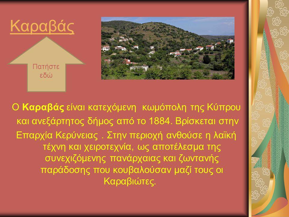 Καραβάς Ο Καραβάς είναι κατεχόμενη κωμόπολη της Κύπρου και ανεξάρτητος δήμος από το 1884. Βρίσκεται στην Επαρχία Κερύνειας. Στην περιοχή ανθούσε η λαϊ