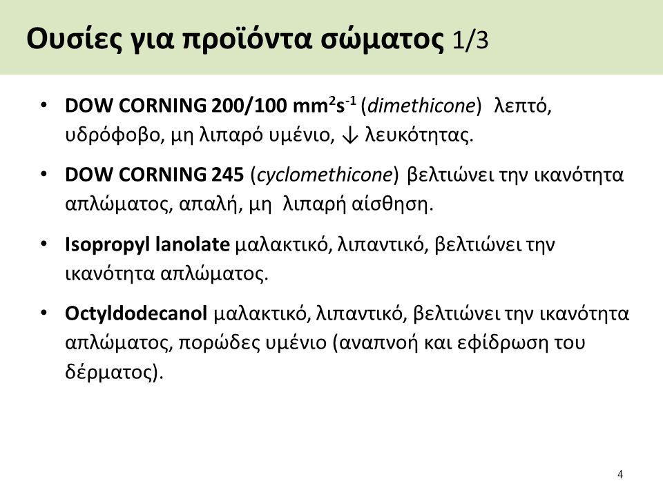 Ουσίες για προϊόντα σώματος 1/3 DOW CORNING 200/100 mm 2 s -1 (dimethicone) λεπτό, υδρόφοβο, μη λιπαρό υμένιο, ↓ λευκότητας. DOW CORNING 245 (cyclomet