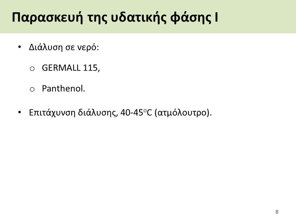 Παρασκευή της υδατικής φάσης Ι Διάλυση σε νερό: o GERMALL 115, o Panthenol. Επιτάχυνση διάλυσης, 40-45 ο C (ατμόλουτρο). 8