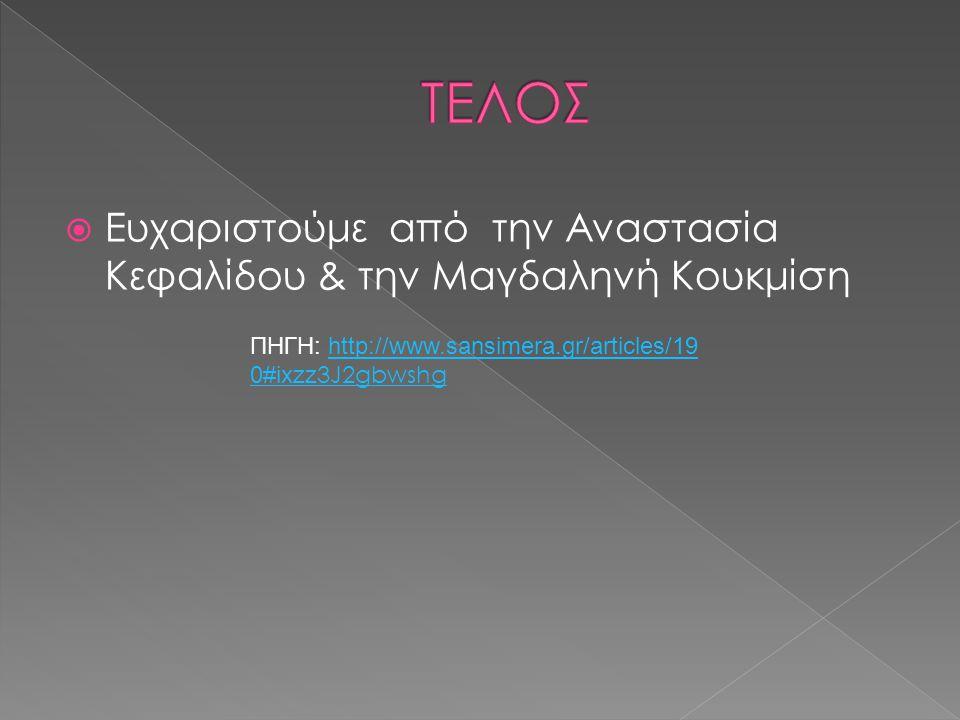  Ευχαριστούμε από την Αναστασία Κεφαλίδου & την Μαγδαληνή Κουκμίση ΠΗΓΗ: http://www.sansimera.gr/articles/19 0#ixzz 3J2gbwshghttp://www.sansimera.gr/articles/19 0#ixzz 3J2gbwshg