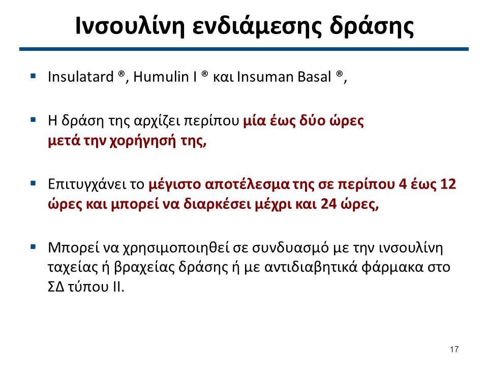 Ινσουλίνη ενδιάμεσης δράσης  Insulatard ®, Humulin Ι ® και Insuman Basal ®,  Η δράση της αρχίζει περίπου μία έως δύο ώρες μετά την χορήγησή της,  Επιτυγχάνει το μέγιστο αποτέλεσμα της σε περίπου 4 έως 12 ώρες και μπορεί να διαρκέσει μέχρι και 24 ώρες,  Μπορεί να χρησιμοποιηθεί σε συνδυασμό με την ινσουλίνη ταχείας ή βραχείας δράσης ή με αντιδιαβητικά φάρμακα στο ΣΔ τύπου ΙΙ.