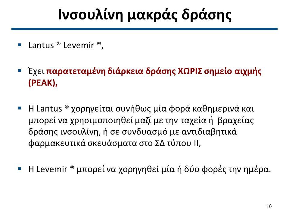 Ινσουλίνη μακράς δράσης  Lantus ® Levemir ®,  Έχει παρατεταμένη διάρκεια δράσης ΧΩΡΙΣ σημείο αιχμής (PEAK),  Η Lantus ® χορηγείται συνήθως μία φορά καθημερινά και μπορεί να χρησιμοποιηθεί μαζί με την ταχεία ή βραχείας δράσης ινσουλίνη, ή σε συνδυασμό με αντιδιαβητικά φαρμακευτικά σκευάσματα στο ΣΔ τύπου ΙΙ,  Η Levemir ® μπορεί να χορηγηθεί μία ή δύο φορές την ημέρα.