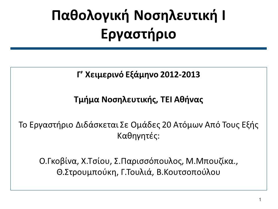 Παθολογική Νοσηλευτική Ι Εργαστήριο Γ' Χειμερινό Εξάμηνο 2012-2013 Τμήμα Νοσηλευτικής, ΤΕΙ Αθήνας Το Εργαστήριο Διδάσκεται Σε Ομάδες 20 Ατόμων Από Τους Εξής Καθηγητές: Ο.Γκοβίνα, Χ.Τσίου, Σ.Παρισσόπουλος, Μ.Μπουζίκα., Θ.Στρουμπούκη, Γ.Τουλιά, Β.Κουτσοπούλου 1