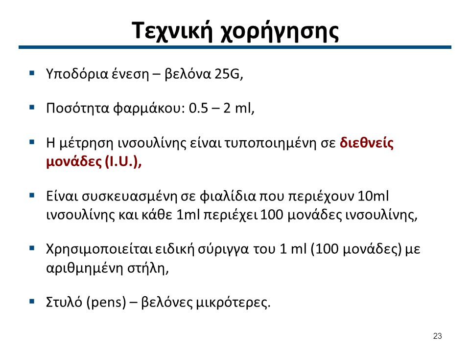 Τεχνική χορήγησης  Υποδόρια ένεση – βελόνα 25G,  Ποσότητα φαρμάκου: 0.5 – 2 ml,  Η μέτρηση ινσουλίνης είναι τυποποιημένη σε διεθνείς μονάδες (I.U.),  Είναι συσκευασμένη σε φιαλίδια που περιέχουν 10ml ινσουλίνης και κάθε 1ml περιέχει 100 μονάδες ινσουλίνης,  Χρησιμοποιείται ειδική σύριγγα του 1 ml (100 μονάδες) με αριθμημένη στήλη,  Στυλό (pens) – βελόνες μικρότερες.