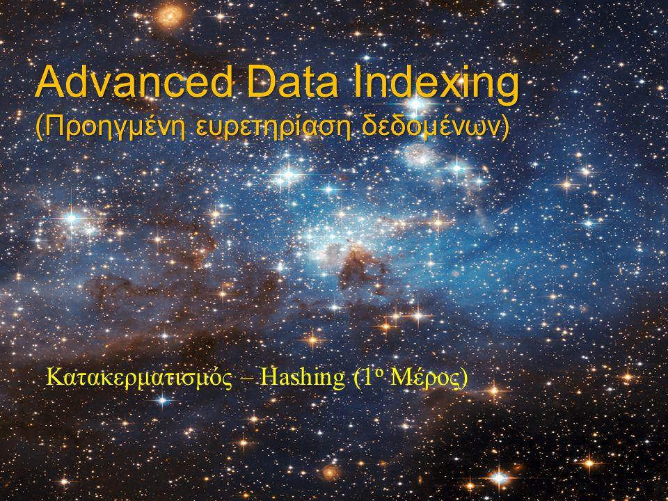 Advanced Data Indexing (Προηγμένη ευρετηρίαση δεδομένων) Κατακερματισμός – Hashing (1 ο Μέρος)