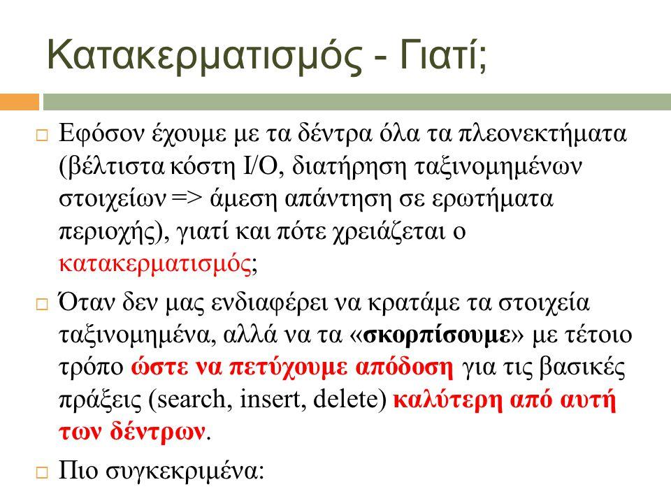 Κατακερματισμός - Γιατί;  Εφόσον έχουμε με τα δέντρα όλα τα πλεονεκτήματα (βέλτιστα κόστη Ι/Ο, διατήρηση ταξινομημένων στοιχείων => άμεση απάντηση σε ερωτήματα περιοχής), γιατί και πότε χρειάζεται ο κατακερματισμός;  Όταν δεν μας ενδιαφέρει να κρατάμε τα στοιχεία ταξινομημένα, αλλά να τα «σκορπίσουμε» με τέτοιο τρόπο ώστε να πετύχουμε απόδοση για τις βασικές πράξεις (search, insert, delete) καλύτερη από αυτή των δέντρων.