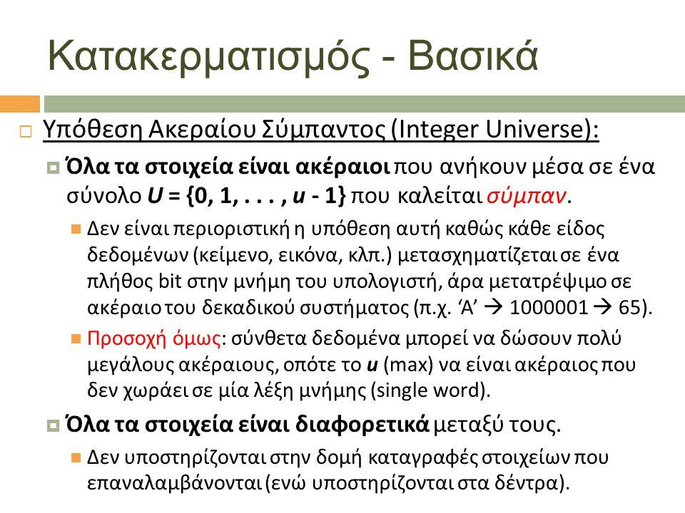 Κατακερματισμός - Βασικά  Υπόθεση Ακεραίου Σύμπαντος (Integer Universe):  Όλα τα στοιχεία είναι ακέραιοι που ανήκουν μέσα σε ένα σύνολο U = {0, 1,..., u - 1} που καλείται σύμπαν.
