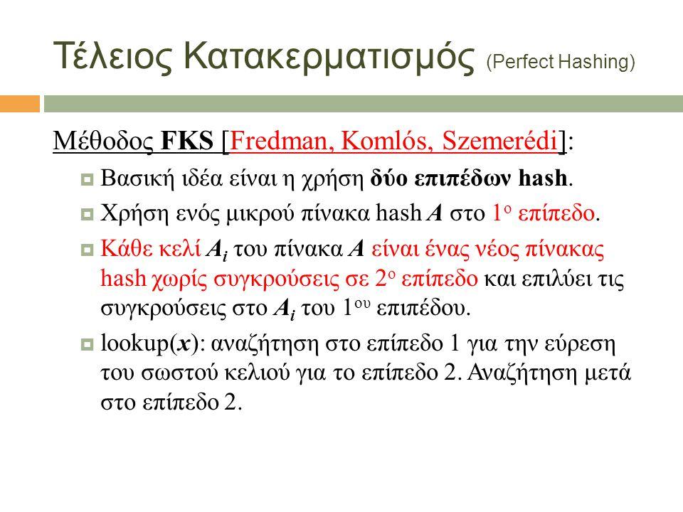 Τέλειος Κατακερματισμός (Perfect Hashing) Μέθοδος FKS [Fredman, Komlós, Szemerédi]:  Βασική ιδέα είναι η χρήση δύο επιπέδων hash.  Χρήση ενός μικρού