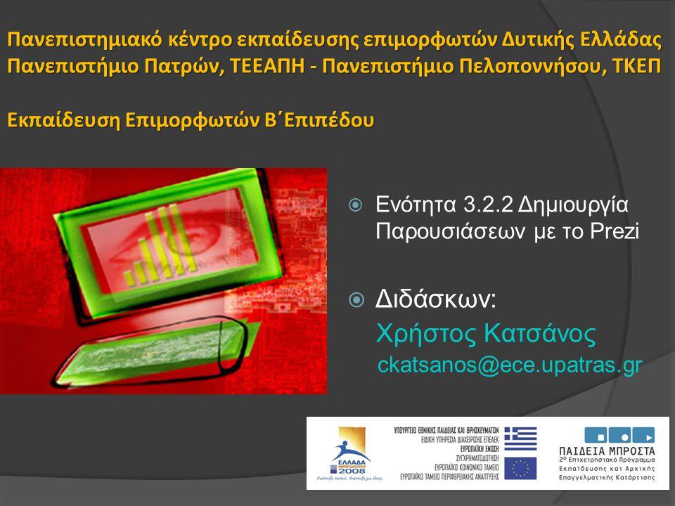 Πανεπιστημιακό κέντρο εκπαίδευσης επιμορφωτών Δυτικής Ελλάδας Πανεπιστήμιο Πατρών, ΤΕΕΑΠΗ - Πανεπιστήμιο Πελοποννήσου, ΤΚΕΠ Εκπαίδευση Επιμορφωτών Β΄Επιπέδου  Ενότητα 3.2.2 Δημιουργία Παρουσιάσεων με το Prezi  Διδάσκων: Χρήστος Κατσάνος ckatsanos@ece.upatras.gr