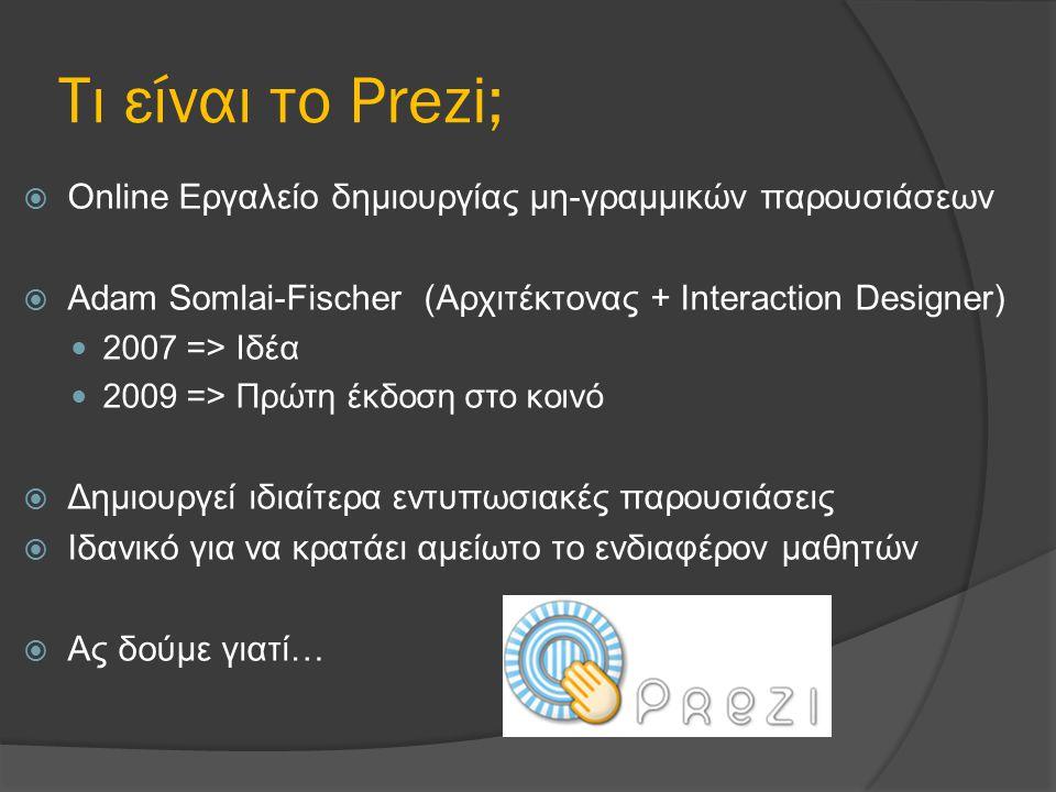 Τι είναι το Prezi;  Online Εργαλείο δημιουργίας μη-γραμμικών παρουσιάσεων  Adam Somlai-Fischer (Αρχιτέκτονας + Interaction Designer) 2007 => Ιδέα 2009 => Πρώτη έκδοση στο κοινό  Δημιουργεί ιδιαίτερα εντυπωσιακές παρουσιάσεις  Ιδανικό για να κρατάει αμείωτο το ενδιαφέρον μαθητών  Ας δούμε γιατί…
