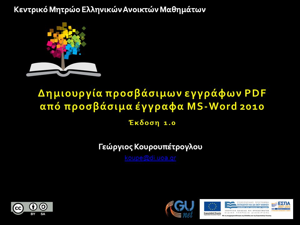 Κεντρικό Μητρώο Ελληνικών Ανοικτών Μαθημάτων Δημιουργία προσβάσιμων εγγράφων PDF από προσβάσιμα έγγραφα MS-Word 2010 Έκδοση 1.0 Γεώργιος Κουρουπέτρογλου koupe@di.uoa.gr