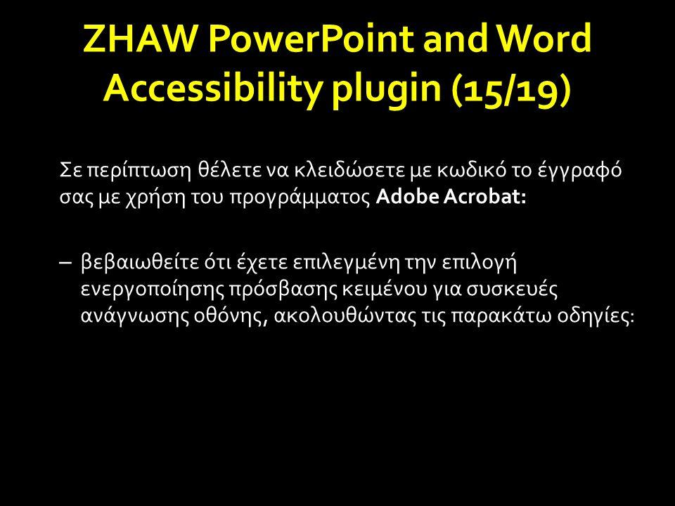 Σε περίπτωση θέλετε να κλειδώσετε με κωδικό το έγγραφό σας με χρήση του προγράμματος Adobe Acrobat: – βεβαιωθείτε ότι έχετε επιλεγμένη την επιλογή ενεργοποίησης πρόσβασης κειμένου για συσκευές ανάγνωσης οθόνης, ακολουθώντας τις παρακάτω οδηγίες: ZHAW PowerPoint and Word Accessibility plugin (15/19)