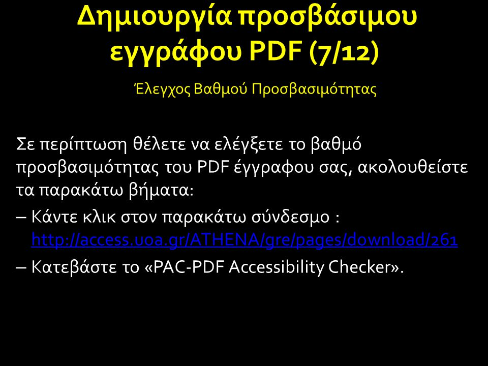 Δημιουργία προσβάσιμου εγγράφου PDF (7/12) Έλεγχος Βαθμού Προσβασιμότητας Σε περίπτωση θέλετε να ελέγξετε το βαθμό προσβασιμότητας του PDF έγγραφου σας, ακολουθείστε τα παρακάτω βήματα: – Κάντε κλικ στον παρακάτω σύνδεσμο : http://access.uoa.gr/ATHENA/gre/pages/download/261 http://access.uoa.gr/ATHENA/gre/pages/download/261 – Κατεβάστε το «PAC-PDF Accessibility Checker».