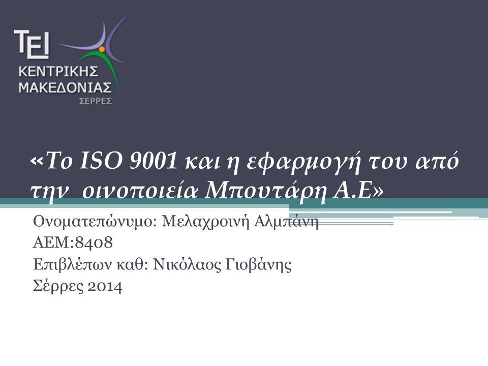 « Το ISO 9001 και η εφαρμογή του από την οινοποιεία Μπουτάρη Α.Ε» Ονοματεπώνυμο: Μελαχροινή Αλμπάνη ΑΕΜ:8408 Επιβλέπων καθ: Νικόλαος Γιοβάνης Σέρρες 2014